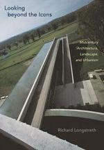 Looking Beyond the Icons : Midcentury Architecture, Landscape, and Urbanism - Richard Longstreth