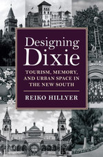 Designing Dixie : Tourism, Memory, and Urban Space in the New South - Reiko Hillyer