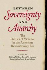 Between Sovereignty and Anarchy : The Politics of Violence in the American Revolutionary Era