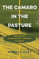 The Camaro in the Pasture : Speculations on the Cultural Landscape of America - Robert B. Riley
