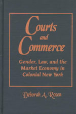 Courts and Commerce : Gender, Debt Law and the Market Economy in Colonial New York - Deborah A. Rosen