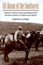 Oil Baron of the Southwest : Edward L.Doheny and the Development of the Petroleum Industry in California and Mexico - Martin R. Ansell
