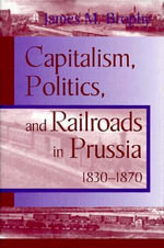 Capitalism, Politics and Railroads in Prussia, 1830-70 : Prussia 1830-1870 - James M. Brophy