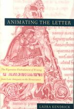 Animating the Letter : The Figurative Embodiment of Writing from Late Antiquity to the Renaissance - Laura Kendrick