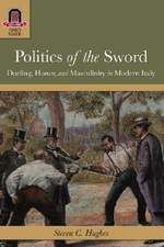 Politics of the Sword : Dueling, Honor, and Masculinity in Modern Italy - Dr Steven C Hughes