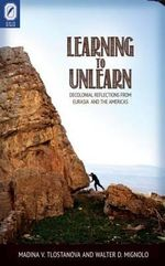 Learning to Unlearn : Decolonial Reflections from Eurasia and the Americas - Madina V Tlostanova