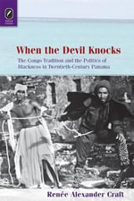 When the Devil Knocks : The Congo Tradition and the Politics of Blackness in Twentieth-Century Panama - Renee Alexander Craft