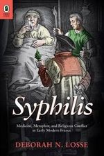 Syphilis : Medicine, Metaphor, and Religious Conflict in Early Modern France - Deborah N Losse