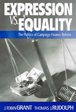 Expression vs. Equality : Politics of Campaign Finance Reform - J Tobin Grant