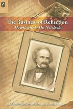 The Business of Reflection : Hawthorne in His Notebooks - Nathaniel Hawthorne