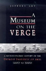A Museum on the Verge : A Socioeconomic History of the Detroit Institute of Arts, 1882-2000 - Jeffrey Abt