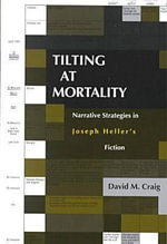 Tilting at Mortality : Narrative Strategies in Joseph Heller's Fiction - David M. Craig