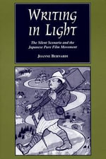 Writing in Light : The Silent Scenario and the Japanese Pure Film Movement - Joanne Bernardi