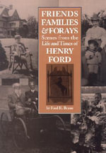 Friends, Families and Forays : Scenes from the Life and Times of Henry Ford - Ford R. Bryan