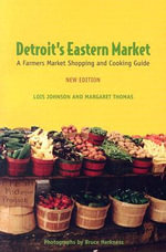 Detroit's Eastern Market : A Farmers Market Shopping and Cooking Guide - Lois Walfrid Johnson