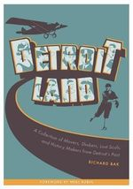 Detroitland : A Collection of Movers, Shakers, Lost Souls, and History Makers from Detroit's Past - Richard Bak
