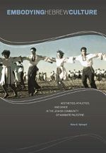 Embodying Hebrew Culture : Aesthetics, Athletics and Dance in the Jewish Community of Mandate Palestine - Nina S. Spiegel