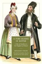 A Fire Burns in Kotsk : A Tale of Hasidism in the Kingdom of Poland - Menashe Unger