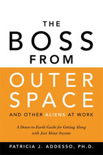 The Boss from Outer Space and Other Aliens at Work : A Down to Earth Guide for Getting Along with Just about Anyone - Patricia J. Addesso