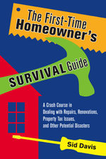 The First-Time Homeowner's Survival Guide : A Crash Course in Dealing with Repairs, Renovations, Property Tax Issues and Other Potential Disasters - Sid Davis