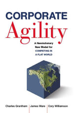 Corporate Agility : A Revolutionary New Model for Competing in a Flat World - Charles Grantham