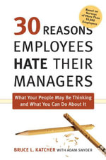 30 Reasons Employees Hate Their Managers : What Your People May Be Thinking and What You Can Do about It - Bruce L., PH.D. Katcher