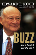 Buzz : How to Create It and Win with It! - Edward I. Koch