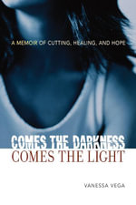 Comes the Darkness, Comes the Light : A Memoir of Cutting, Healing and Hope - Vanessa Vega