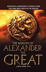 The Wisdom of Alexander the Great : Enduring Leadership Lessons from the Man Who Created an Empire - Ph D Lance Kurke