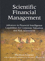 Scientific Financial Management : Advances in Financial Intelligent Capabilities for Corporate Valuation and Risk Assessment - Morton Glantz