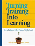 Turn Training into Learning : How to Design and Deliver Programs That Get Results - Sheila Furjanic
