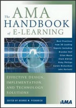 AMA Handbook of E-Learning, The : Effective Design, Implementation, and Technology Solutions - George M. Piskurich