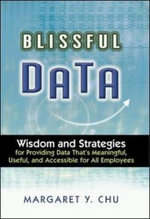 Blissful Data : Wisdom and Strategies for Providing Data That's Meaningful, Useful and Accessible for All Employees - Margaret Y. Chu