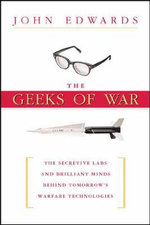 The Geeks of War : The Secretive Labs and Brilliant Minds Behind Tomorrow's Warfare Technologies - John Edwards