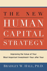 The New Human Capital Strategy : Improving the Value of Your Most Important Investment-Year After Year - Bradley W. Hall