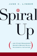 Spiral Up : ...and Other Management Secrets Behind Wildly Successful Initiatives - Jane C. Linder