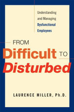 From Difficult to Disturbed : Understanding and Managing Dysfunctional Employees - Laurence Miller