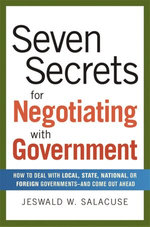 Seven Secrets for Negotiating with Government : How to Deal with Local, State, National, or Foreign Governments--and Come Out Ahead - Jeswald W. SALACUSE