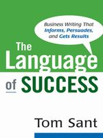 The Language of Success : Business Writing That Informs, Persuades, and Gets Results - Tom SANT