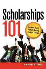 Scholarships 101 : The Real-world Guide to Getting Cash for College - Kimberly Stezala