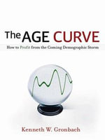 The Age Curve : How to Profit from the Coming Demographic Storm - Kenneth Gronbach