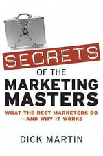 Secrets of the Marketing Masters : What the Best Marketers Do -- And Why It Works - Dick MARTIN