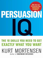 Persuasion IQ : The 10 Skills You Need to Get Exactly What You Want - Kurt W. MORTENSEN