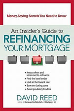 An Insider's Guide to Refinancing Your Mortgage : Money-Saving Secrets You Need to Know - David Reed