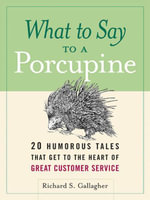 What to Say to a Porcupine : 20 Humorous Tales That Get to the Heart of Great Customer Service - Richard Gallagher