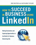 How to Succeed in Business Using LinkedIn : Making Connections and Capturing Opportunities on the World's #1 Business Networking Site - Eric BUTOW
