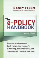 The e-Policy Handbook : Rules and Best Practices to Safely Manage Your Company's E-Mail, Blogs, Social Networking, and Other Electronic Communication T - Nancy FLYNN