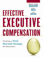 Effective Executive Compensation : Creating a Total Rewards Strategy for Executives - Michael Dennis Graham