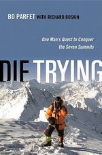Die Trying : One Man's Quest to Conquer the Seven Summits - Bo PARFET