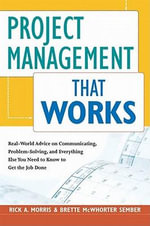 Project Management That Works : Real-World Advice on Communicating, Problem-Solving, and Everything Else You Need to Know to Get the Job Done - Rick A. MORRIS